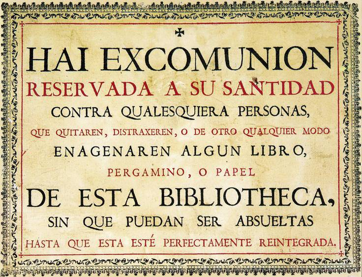 Whosoever removes, alienates, or in any other way disposes of any book, scroll or paper from this library suffer excommunication, by disposition of His Holiness, without getting any absolution until the integrity of the library is restored.